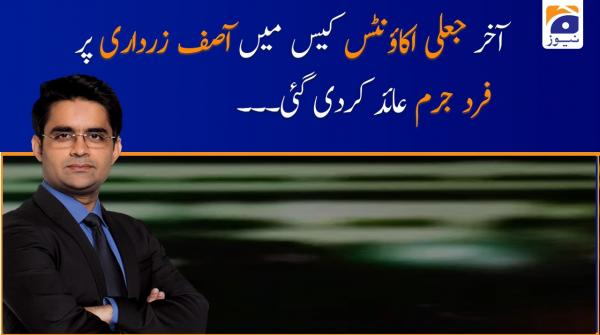 Aakhir Fake Account Case Main Asif Zardari Par Fard-e-Jurm Aayid Kardi