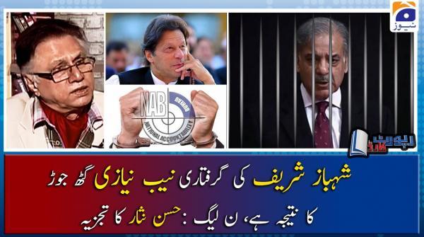 Hassan Nisar | Shehbaz Sharif Ki Giraftari NAB Niazi Gath-Jorh Ka Natija Hai - PML-N