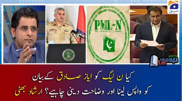 Irshad Bhatti | Kya PML-N ko Ayaz Sadiq ke bayan ko wapis lena aur wazahat deni chahiye?