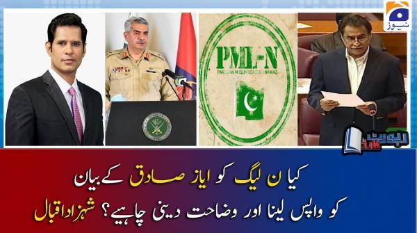 Shahzad Iqbal | Kya PML-N ko Ayaz Sadiq ke bayan ko wapis lena aur wazahat deni chahiye?