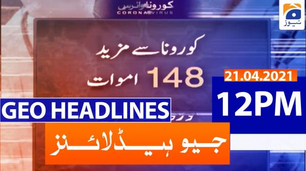 Geo Headlines 12 PM | 21st April 2021