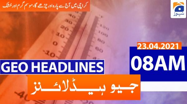 Geo Headlines 08 AM | 23rd April 2021