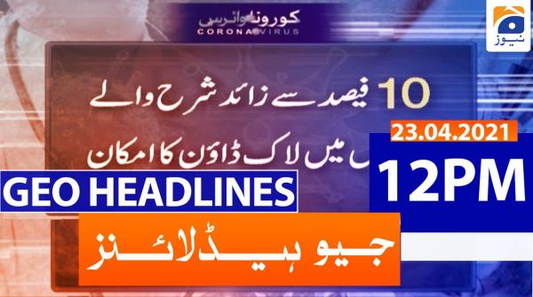 Geo Headlines 12 PM | 23rd April 2021
