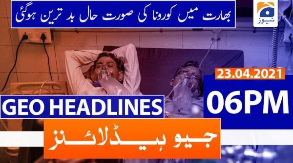 Geo Headlines 06 PM | 23rd April 2021
