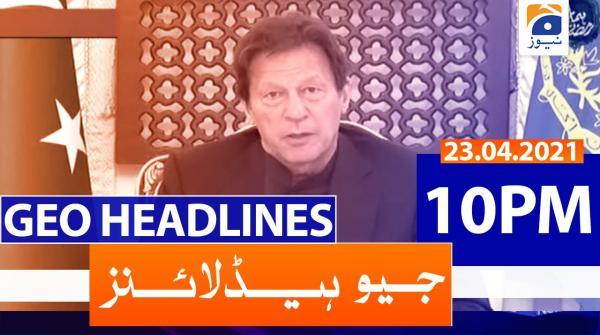 Geo Headlines 10 PM | 23rd April 2021