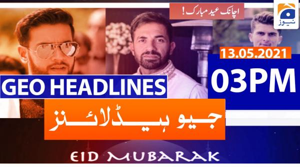 Geo Headlines 03 PM | 13th May 2021