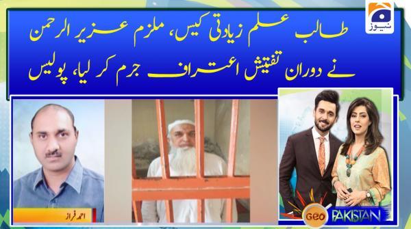 Talib-e-Elm zayadati case, mulzim Aziz urehman ne doran-e-Tafteesh Aitraf jurm ker lia, police