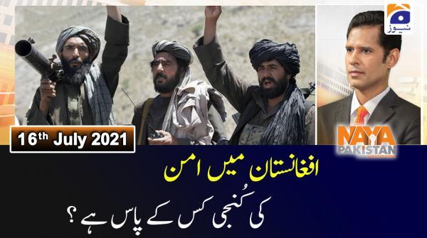 Naya Pakistan | Afghanistan Aman ki Kunji kis ke Pas? | 16th July 2021