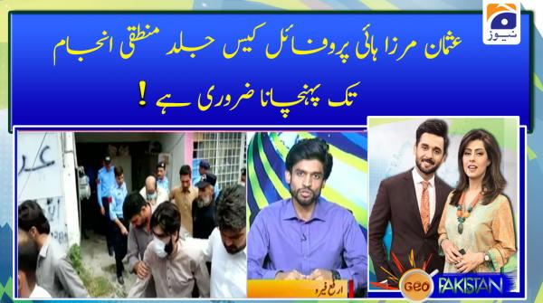 Usman Mirza High profile case jald mantaqi anjam tak pohnchana zaroori hai!