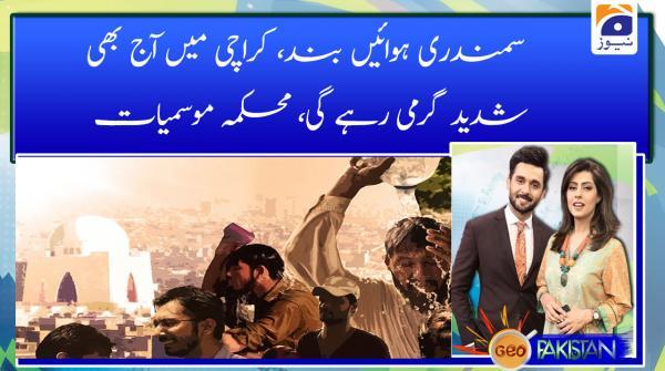Samnadari hawain band, Karachi main aaj bhi shadeed garmi rahegi. mehakma e mosamiyat