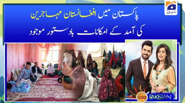 Pakistan main Afghanistan muhajireen ki amad ke imkanat badastoor mojood