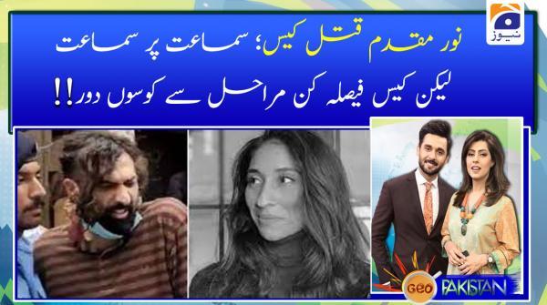 Noor Muqaddam case: samaat par samaat lekin case faisla kun marahil se kosoon door!!