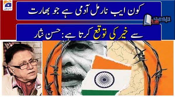 Hassan Nisar | Kon Abnormal aadmi hai jo India se kisi khair ki Tawakko rakhta hai...!!